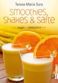 Smoothies, Shakes & Säfte: Vegan und rohköstlich von Teresa-Maria Sura